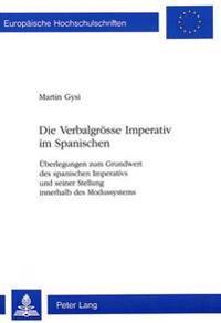 Die Verbalgroesse Imperativ Im Spanischen: Ueberlegungen Zum Grundwert Des Spanischen Imperativs Und Seiner Stellung Innerhalb Des Modussystems