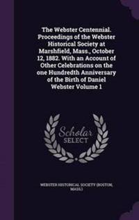 The Webster Centennial. Proceedings of the Webster Historical Society at Marshfield, Mass., October 12, 1882. with an Account of Other Celebrations on the One Hundredth Anniversary of the Birth of Daniel Webster Volume 1