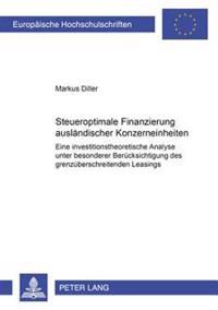 Steueroptimale Finanzierung Auslaendischer Konzerneinheiten: Eine Investitionstheoretische Analyse Unter Besonderer Beruecksichtigung Des Grenzuebersc