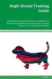 Bagle Hound Training Guide Bagle Hound Training Book Features: Bagle Hound Housetraining, Obedience Training, Agility Training, Behavioral Training, T