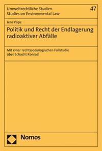 Politik Und Recht Der Endlagerung Radioaktiver Abfalle: Mit Einer Rechtssoziologischen Fallstudie Uber Schacht Konrad