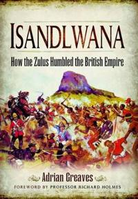 Isandlwana: How the Zulus Humbled the British Empire