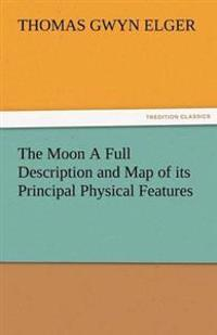 The Moon a Full Description and Map of Its Principal Physical Features