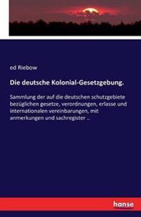 Die Deutsche Kolonial-Gesetzgebung.