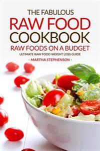 The Fabulous Raw Food Cookbook - Raw Foods on a Budget: Ultimate Raw Food Weight Loss Guide