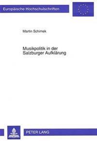 Musikpolitik in Der Salzburger Aufklaerung: Musik, Musikpolitik Und Deren Rezeption Am Hof Des Salzburger Fuersterzbischofs Hieronymus Graf Colloredo