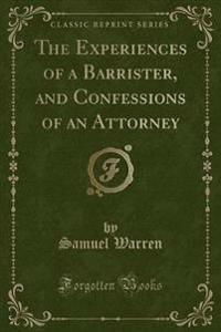 The Experiences of a Barrister, and Confessions of an Attorney (Classic Reprint)