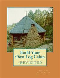 Build Your Own Log Cabin - Revisited: The Down-To-Earth, No-Nonsense Guide