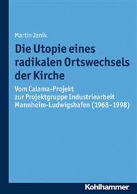 Die Utopie Eines Radikalen Ortswechsels Der Kirche: Vom Calama-Projekt Zur Projektgruppe Industriearbeit Mannheim-Ludwigshafen (1968-1998)