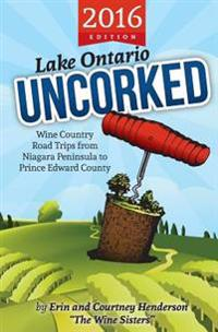 Lake Ontario Uncorked: Wine Country Road Trips from Niagara Peninsula to Prince Edward County