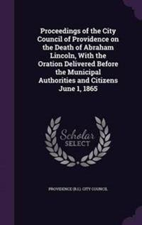 Proceedings of the City Council of Providence on the Death of Abraham Lincoln, with the Oration Delivered Before the Municipal Authorities and Citizens June 1, 1865
