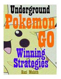 Pokemon Go: Pokemon Go: The Underground Winning Strategies: How to Conquer Pokemon Go with Screenshots and Video Walkthrough of Re