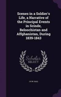 Scenes in a Soldier's Life, a Narrative of the Principal Events in Scinde, Beloochistan and Affghanistan, During 1839-1843