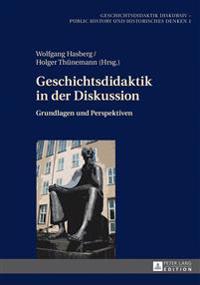 Geschichtsdidaktik in Der Diskussion: Grundlagen Und Perspektiven