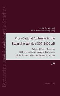 Cross-Cultural Exchange in the Byzantine World, C.300-1500 Ad: Selected Papers from the XVII International Graduate Conference of the Oxford Universit