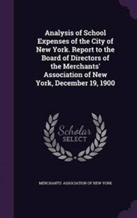 Analysis of School Expenses of the City of New York. Report to the Board of Directors of the Merchants' Association of New York, December 19, 1900