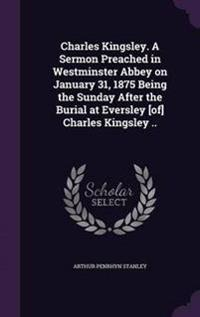 Charles Kingsley. a Sermon Preached in Westminster Abbey on January 31, 1875 Being the Sunday After the Burial at Eversley [Of] Charles Kingsley ..