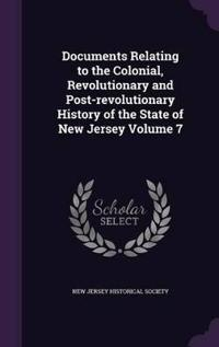 Documents Relating to the Colonial, Revolutionary and Post-Revolutionary History of the State of New Jersey Volume 7