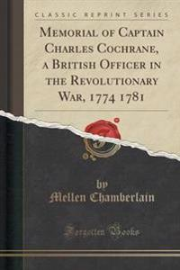 Memorial of Captain Charles Cochrane, a British Officer in the Revolutionary War, 1774 1781 (Classic Reprint)