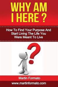 Why Am I Here: How to Find Your Purpose and Start Living the Life You Were Meant to Live