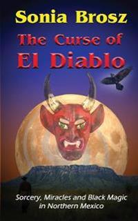 The Curse of El Diablo: - Sorcery, Black Magic & Miracles in Northern Mexico