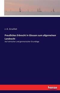 Preussiches Erbrecht in Glossen Zum Allgemeinen Landrecht