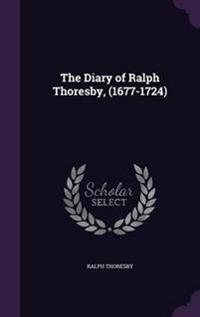The Diary of Ralph Thoresby, (1677-1724)