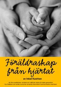 Föräldraskap från hjärtat : att föra medkänsla, kontakt och valfrihet vidare till nästa generation