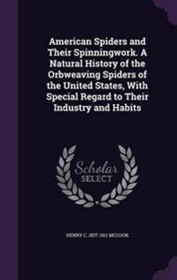 American Spiders and Their Spinningwork. a Natural History of the Orbweaving Spiders of the United States, with Special Regard to Their Industry and Habits