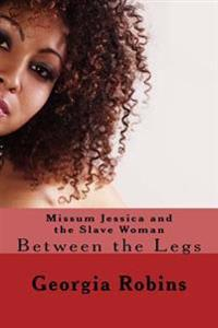 Missum Jessica and the Slave Woman: Between the Legs