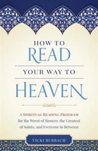 How to Read Your Way to Heaven: A Spiritual Reading Program for the Worst of Sinners, the Greatest of Saints, and Everyone in Between