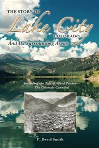 The Story of Lake City, Colorado and Its Surrounding Areas: Including the Tale of Alferd Packer--The Colorado Cannibal