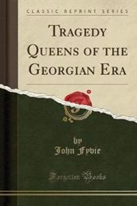 Tragedy Queens of the Georgian Era (Classic Reprint)
