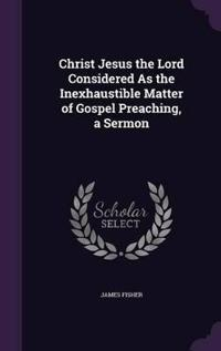 Christ Jesus the Lord Considered as the Inexhaustible Matter of Gospel Preaching, a Sermon