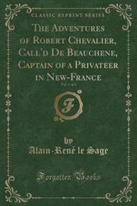 The Adventures of Robert Chevalier, Call'd de Beauchene, Captain of a Privateer in New-France, Vol. 1 of 2 (Classic Reprint)