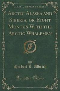 Arctic Alaska and Siberia, or Eight Months with the Arctic Whalemen (Classic Reprint)
