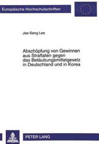 Abschoepfung Von Gewinnen Aus Straftaten Gegen Das Betaeubungsmittelgesetz in Deutschland Und in Korea: Strafrechtliche Und Strafprozessrechtliche Reg