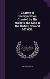 Charter of Incorporation Granted by His Majesty the King to the British Council MCMXL