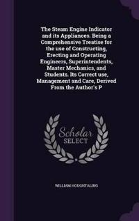 The Steam Engine Indicator and Its Appliances. Being a Comprehensive Treatise for the Use of Constructing, Erecting and Operating Engineers, Superintendents, Master Mechanics, and Students. Its Correct Use, Management and Care, Derived from the Author's P