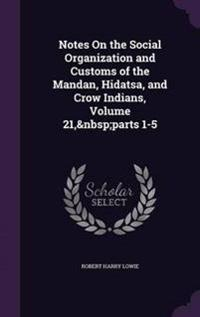 Notes on the Social Organization and Customs of the Mandan, Hidatsa, and Crow Indians, Volume 21, Parts 1-5