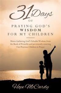 31 Days of Praying God's Wisdom for My Children: Moms Gathering God's Valuable Wisdom from the Book of Proverbs and Persistently Covering Our Precious