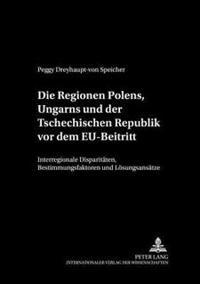Die Regionen Polens, Ungarns Und Der Tschechischen Republik VOR Dem Eu-Beitritt: Interregionale Disparitaeten, Bestimmungsfaktoren Und Loesungsansaetz