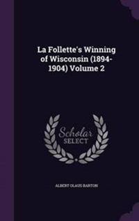 La Follette's Winning of Wisconsin (1894-1904) Volume 2