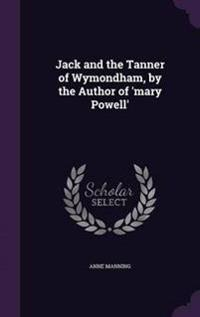 Jack and the Tanner of Wymondham, by the Author of 'Mary Powell'