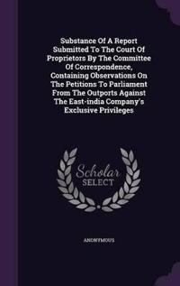 Substance of a Report Submitted to the Court of Proprietors by the Committee of Correspondence, Containing Observations on the Petitions to Parliament from the Outports Against the East-India Company's Exclusive Privileges