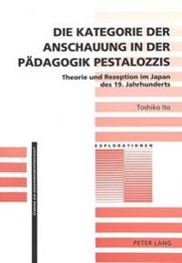 Die Kategorie Der Anschauung in Der Paedagogik Pestalozzis: Theorie Und Rezeption Im Japan Des 19. Jahrhunderts