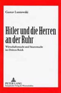 Hitler Und Die Herren an Der Ruhr: Wirtschaftsmacht Und Staatsmacht Im Dritten Reich