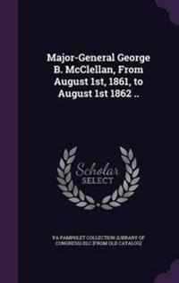Major-General George B. McClellan, from August 1st, 1861, to August 1st 1862 ..