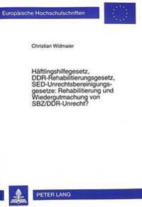 Haeftlingshilfegesetz, Ddr-Rehabilitierungsgesetz, sed-Unrechtsbereinigungsgesetze: Rehabilitierung Und Wiedergutmachung Von Sbz/Ddr-Unrecht?