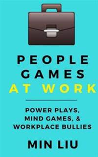 People Games at Work: Power Plays, Mind Games, & Workplace Bullies